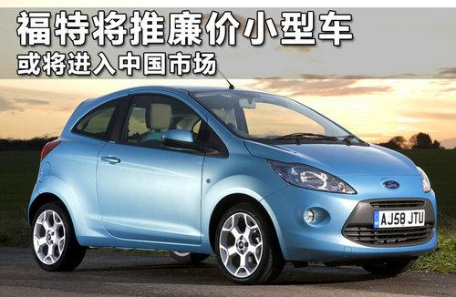 福特将推廉价小型车 或将进入中国市场