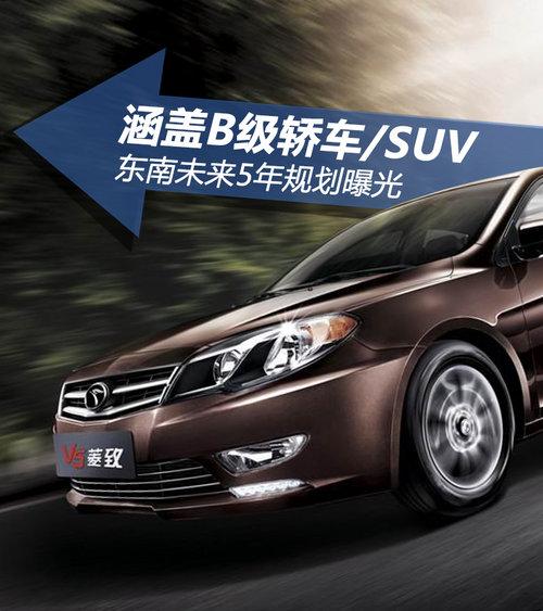 涵盖B级轿车/SUV 东南未来5年规划曝光
