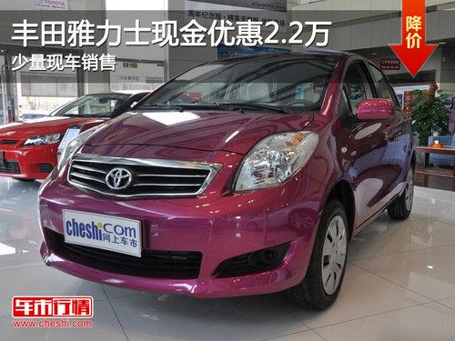 丰田雅力士现金优惠2.2万 少量现车销售