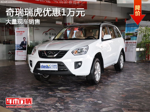 忻州奇瑞瑞虎优惠1万元 店内有现车供应