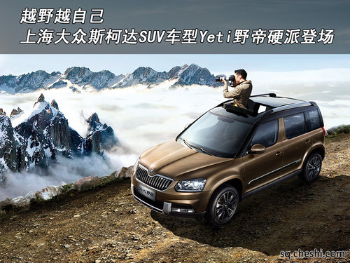 越野越自己 上海大众斯柯达suv车型yeti野帝硬派登场高清图片