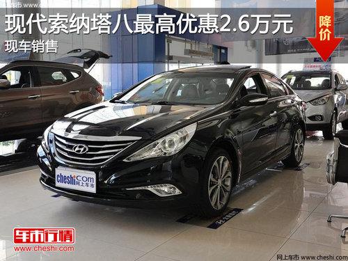 ...现代索纳塔八最高优惠2.6万元 现车销售   现代索纳塔八最高...