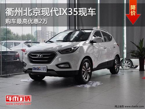 衢州北京现代IX35现金直降2万 现车供应