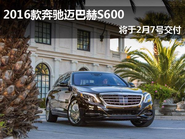 2016款奔驰迈巴赫S600 将于2月7号交付_迈巴赫S级_进口新车-网上车市