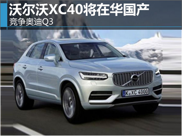 沃尔沃XC40将在华国产 竞争奥迪Q3-图-图1