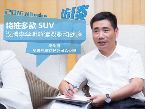 汉腾李学明解读双驱动战略 将推多款SUV-图1