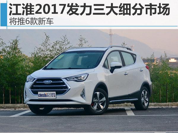 江淮2017发力三大细分市场 将推6款新车-图1
