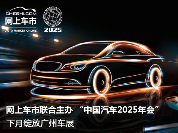 """网上车市联合主办 """"中国汽车2025年会""""下月绽放广州车展-图1"""